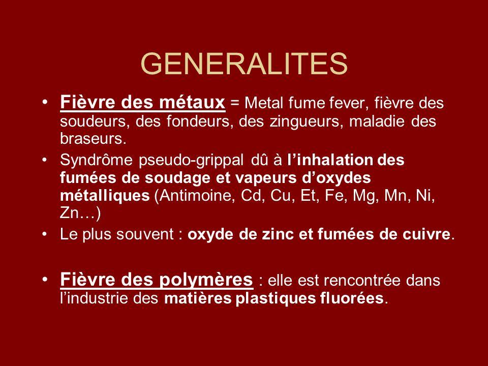 GENERALITES Fièvre des métaux = Metal fume fever, fièvre des soudeurs, des fondeurs, des zingueurs, maladie des braseurs. Syndrôme pseudo-grippal dû à