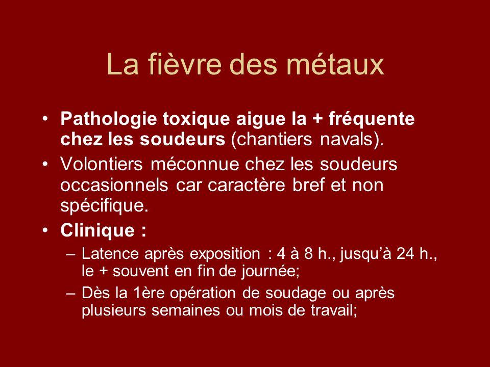 La fièvre des métaux Pathologie toxique aigue la + fréquente chez les soudeurs (chantiers navals). Volontiers méconnue chez les soudeurs occasionnels