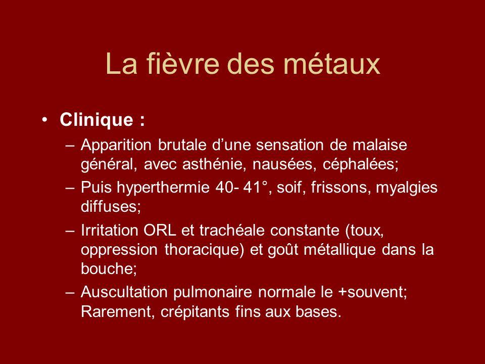 La fièvre des métaux Clinique : –Apparition brutale dune sensation de malaise général, avec asthénie, nausées, céphalées; –Puis hyperthermie 40- 41°,