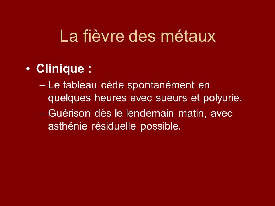 La fièvre des métaux Clinique : –Le tableau cède spontanément en quelques heures avec sueurs et polyurie. –Guérison dès le lendemain matin, avec asthé