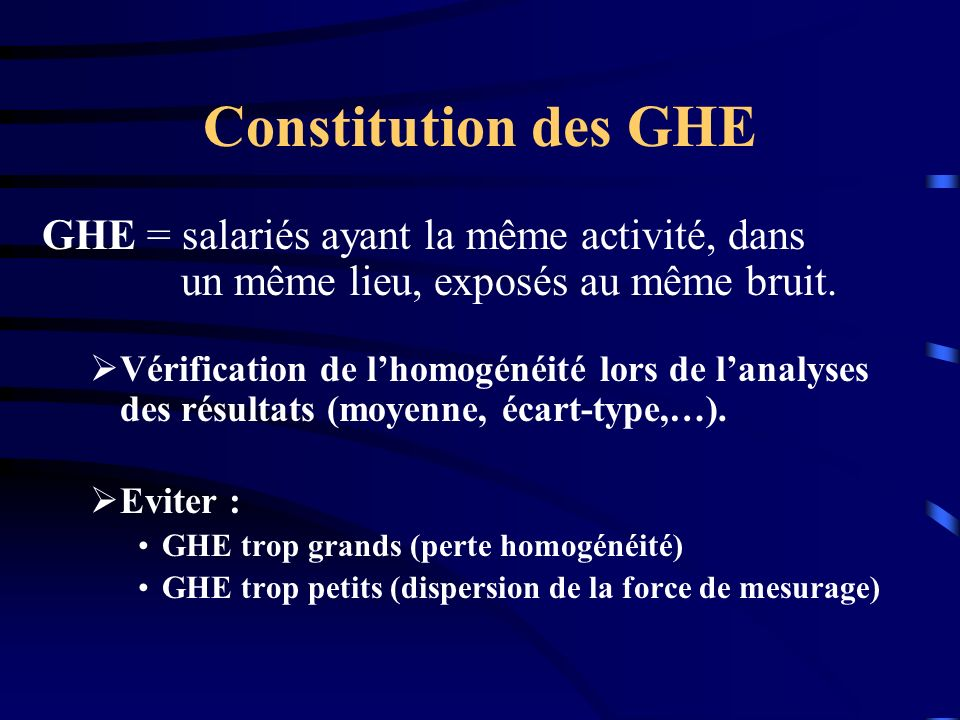 Constitution des GHE GHE = salariés ayant la même activité, dans un même lieu, exposés au même bruit. Vérification de lhomogénéité lors de lanalyses d