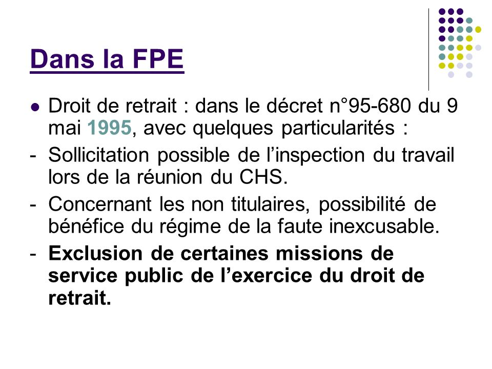 Dans la FPE Droit de retrait : dans le décret n°95-680 du 9 mai 1995, avec quelques particularités : - Sollicitation possible de linspection du travai