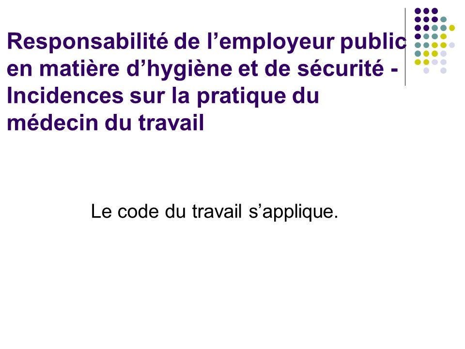 Responsabilité de lemployeur public en matière dhygiène et de sécurité - Incidences sur la pratique du médecin du travail Le code du travail sapplique