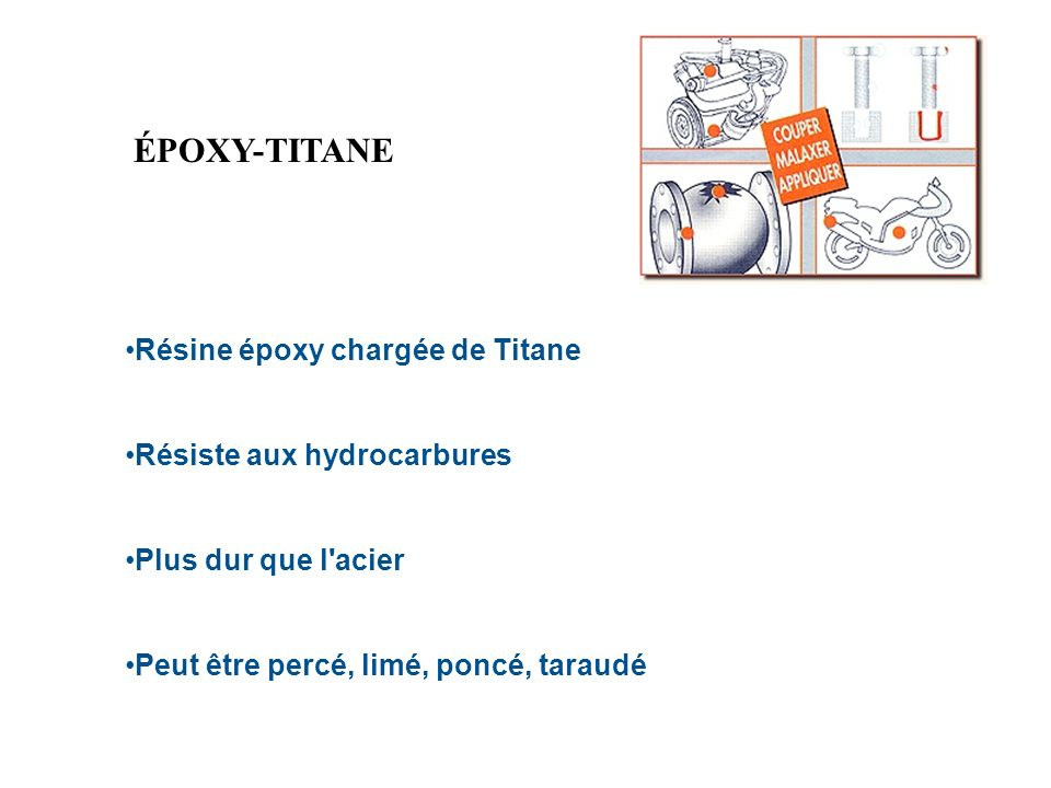 ÉPOXY-TITANE Résine époxy chargée de Titane Résiste aux hydrocarbures Plus dur que l'acier Peut être percé, limé, poncé, taraudé