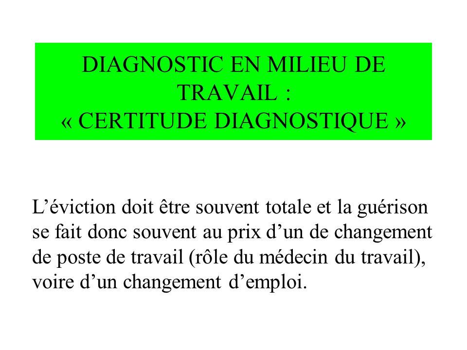 DIAGNOSTIC EN MILIEU DE TRAVAIL : « CERTITUDE DIAGNOSTIQUE » Léviction doit être souvent totale et la guérison se fait donc souvent au prix dun de cha