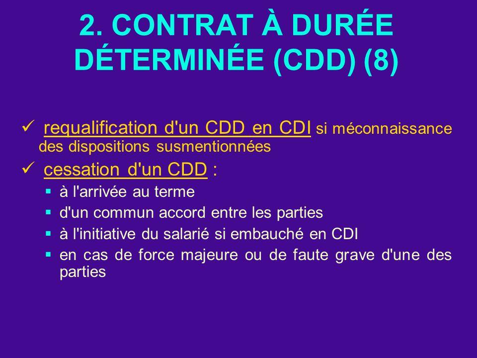 2. CONTRAT À DURÉE DÉTERMINÉE (CDD) (8) requalification d'un CDD en CDI si méconnaissance des dispositions susmentionnées cessation d'un CDD : à l'arr