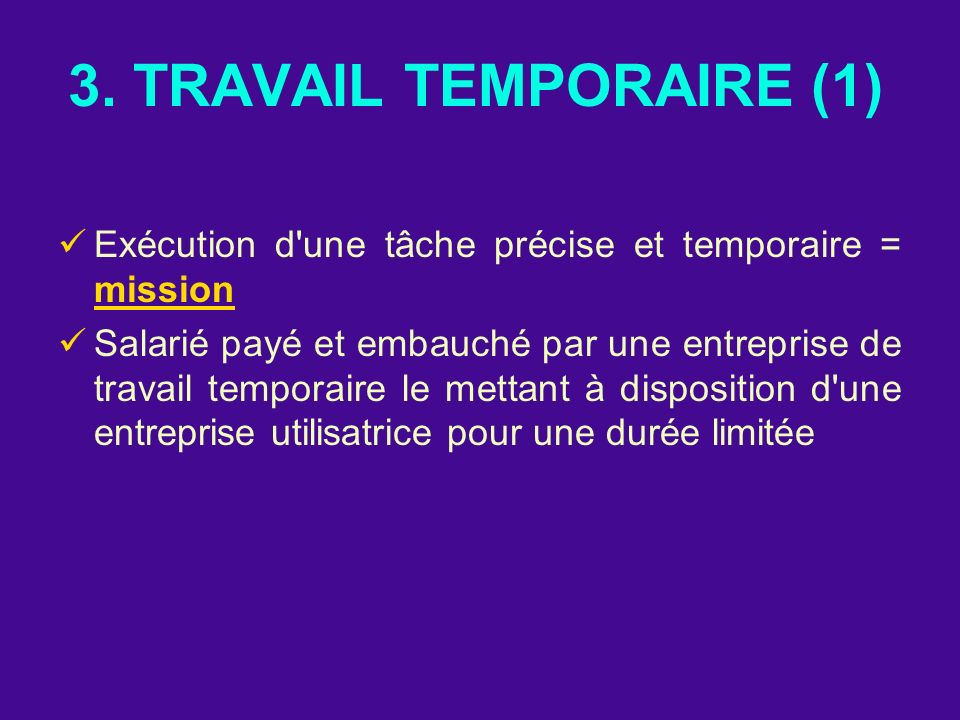3. TRAVAIL TEMPORAIRE (1) Exécution d'une tâche précise et temporaire = mission Salarié payé et embauché par une entreprise de travail temporaire le m
