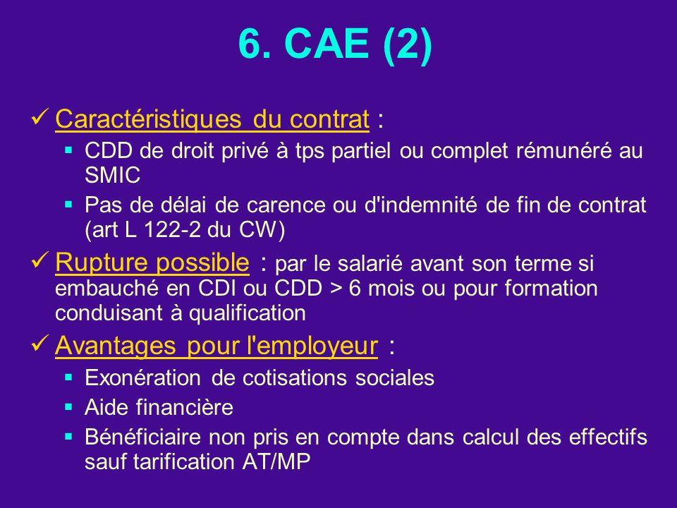 6. CAE (2) Caractéristiques du contrat : CDD de droit privé à tps partiel ou complet rémunéré au SMIC Pas de délai de carence ou d'indemnité de fin de