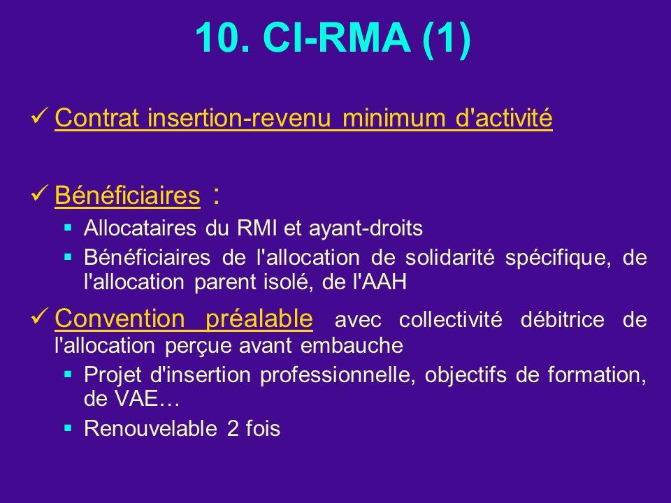 10. CI-RMA (1) Contrat insertion-revenu minimum d'activité Bénéficiaires : Allocataires du RMI et ayant-droits Bénéficiaires de l'allocation de solida