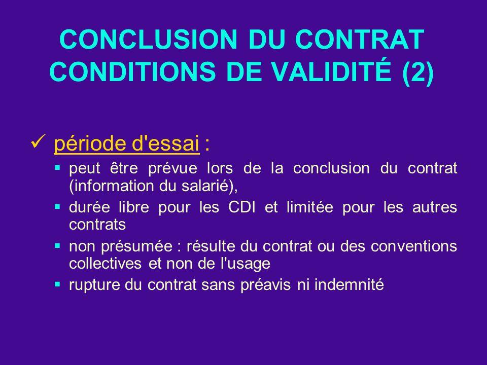 CONCLUSION DU CONTRAT CONDITIONS DE VALIDITÉ (2) période d'essai : peut être prévue lors de la conclusion du contrat (information du salarié), durée l