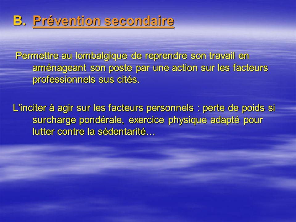 B.Prévention secondaire Permettre au lombalgique de reprendre son travail en aménageant son poste par une action sur les facteurs professionnels sus cités.