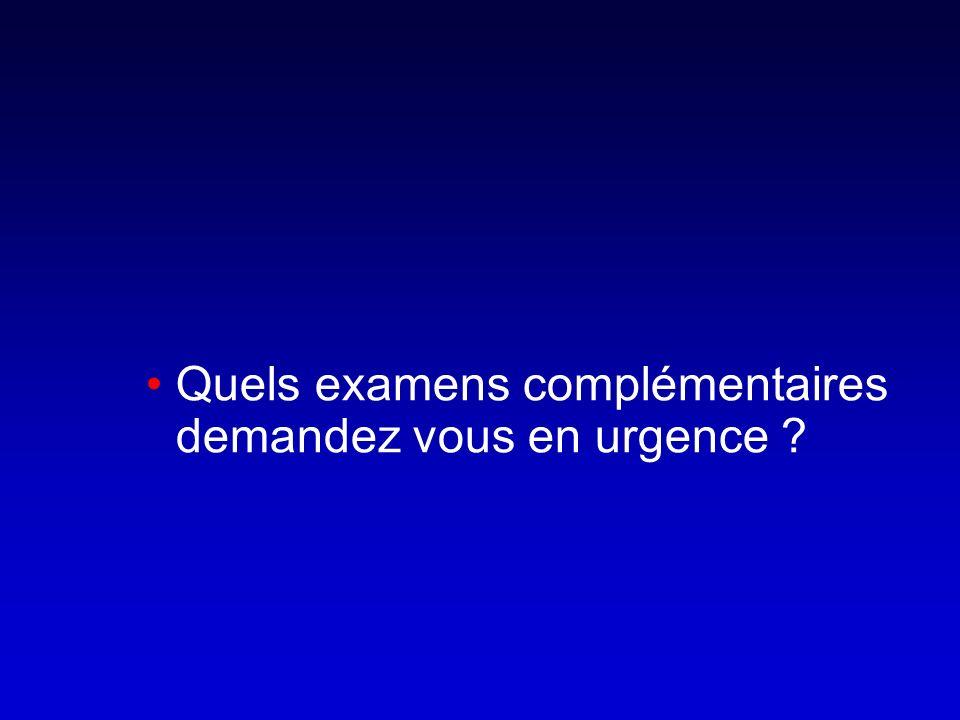 Quels examens complémentaires demandez vous en urgence ?