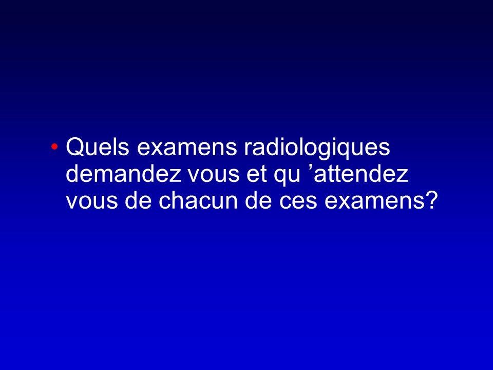Quels examens radiologiques demandez vous et qu attendez vous de chacun de ces examens?