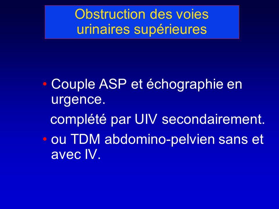 Obstruction des voies urinaires supérieures Couple ASP et échographie en urgence. complété par UIV secondairement. ou TDM abdomino-pelvien sans et ave