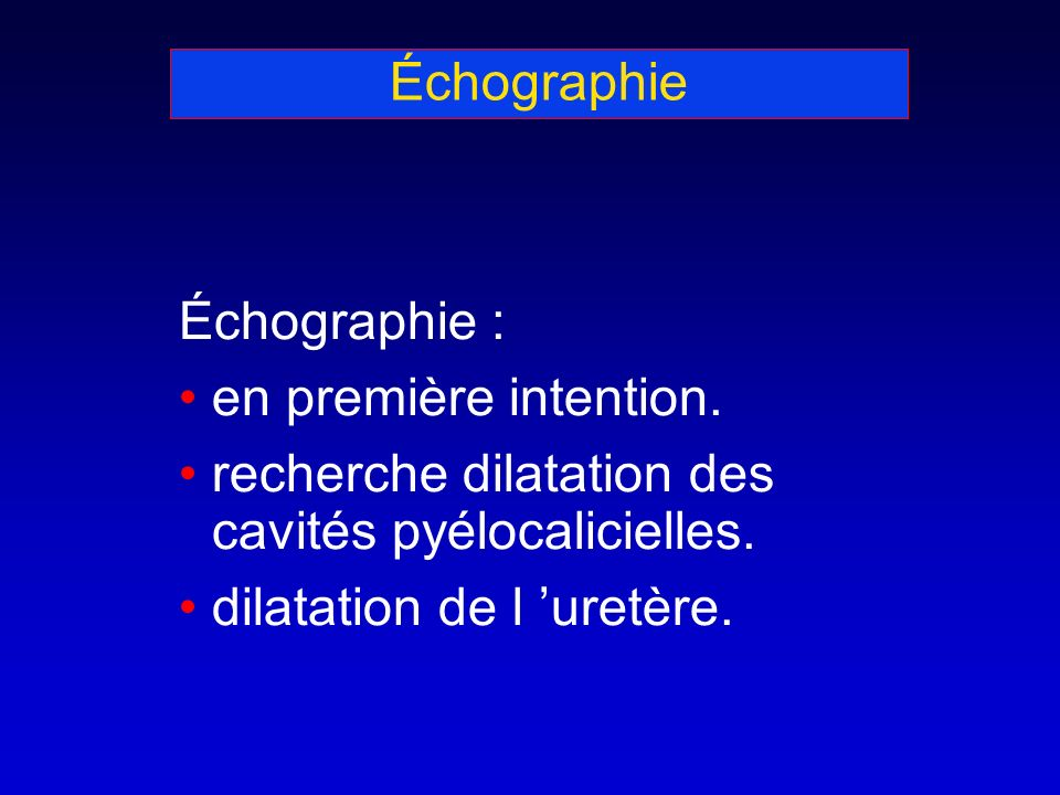 Échographie Échographie : en première intention. recherche dilatation des cavités pyélocalicielles. dilatation de l uretère.