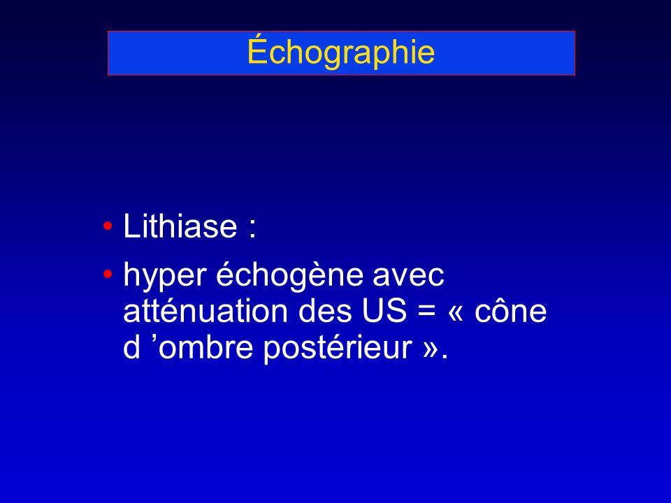 Échographie Lithiase : hyper échogène avec atténuation des US = « cône d ombre postérieur ».