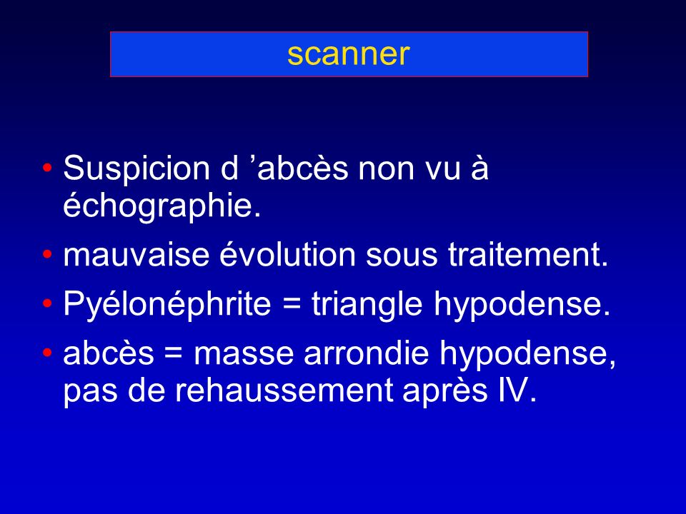 scanner Suspicion d abcès non vu à échographie. mauvaise évolution sous traitement. Pyélonéphrite = triangle hypodense. abcès = masse arrondie hypoden