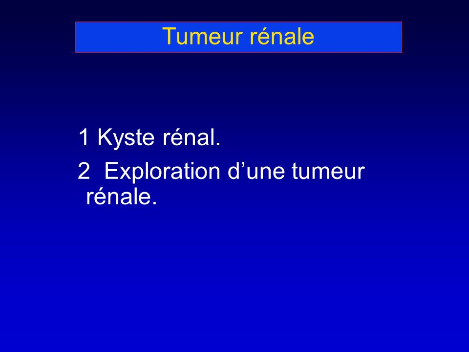 Tumeur rénale 1 Kyste rénal. 2 Exploration dune tumeur rénale.