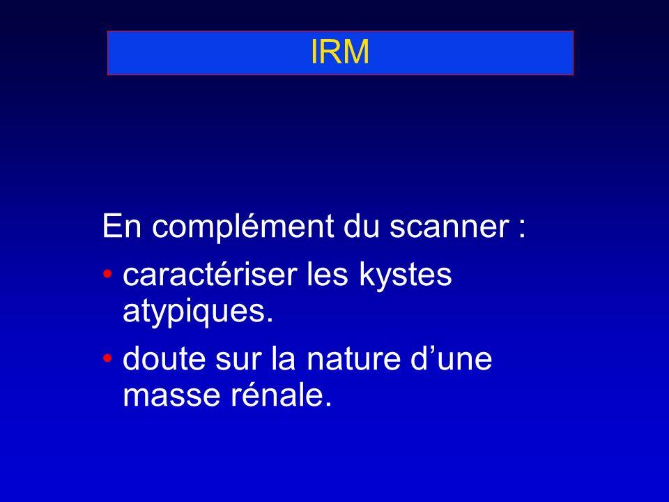 IRM En complément du scanner : caractériser les kystes atypiques. doute sur la nature dune masse rénale.