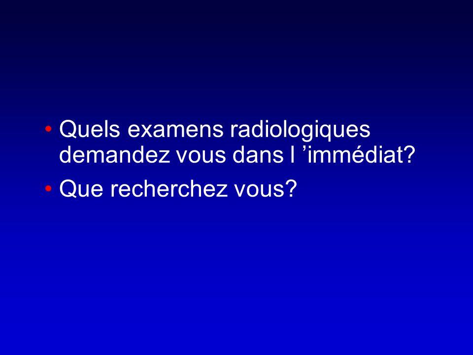Quels examens radiologiques demandez vous dans l immédiat? Que recherchez vous?