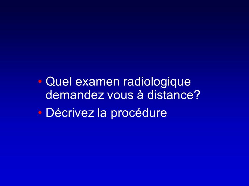 Quel examen radiologique demandez vous à distance? Décrivez la procédure