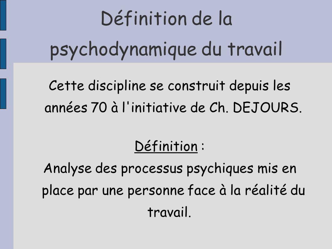 Définition de la psychodynamique du travail Cette discipline se construit depuis les années 70 à l'initiative de Ch. DEJOURS. Définition : Analyse des