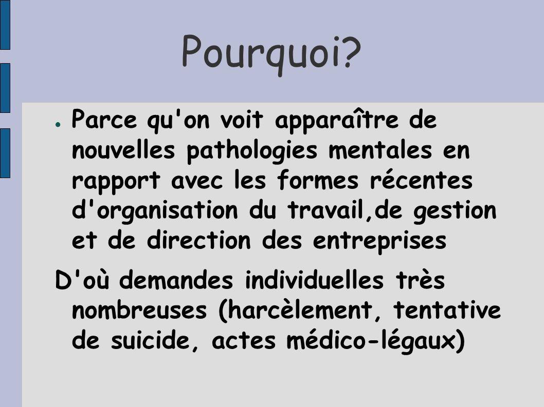 Pourquoi? Parce qu'on voit apparaître de nouvelles pathologies mentales en rapport avec les formes récentes d'organisation du travail,de gestion et de