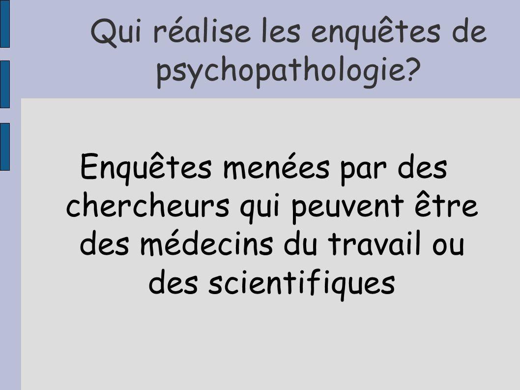 Qui réalise les enquêtes de psychopathologie? Enquêtes menées par des chercheurs qui peuvent être des médecins du travail ou des scientifiques