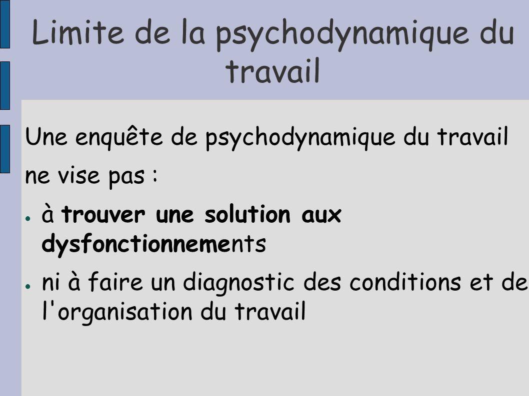 Limite de la psychodynamique du travail Une enquête de psychodynamique du travail ne vise pas : à trouver une solution aux dysfonctionnements ni à fai