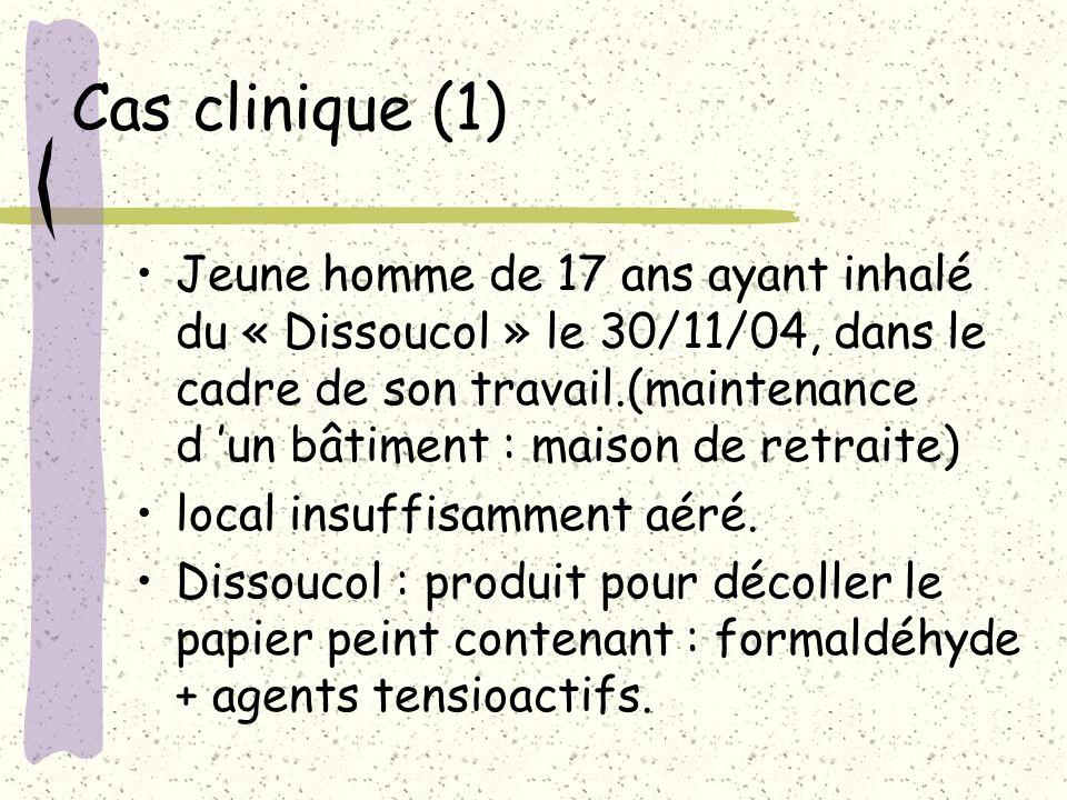 Cas clinique (1) Jeune homme de 17 ans ayant inhalé du « Dissoucol » le 30/11/04, dans le cadre de son travail.(maintenance d un bâtiment : maison de