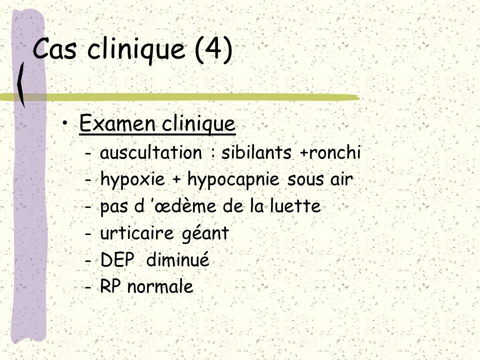 Cas clinique (4) Examen clinique – auscultation : sibilants +ronchi – hypoxie + hypocapnie sous air – pas d œdème de la luette – urticaire géant – DEP