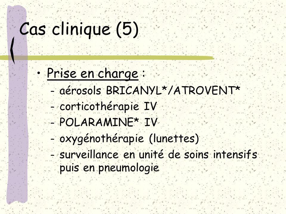 Cas clinique (5) Prise en charge : – aérosols BRICANYL*/ATROVENT* – corticothérapie IV – POLARAMINE* IV – oxygénothérapie (lunettes) – surveillance en