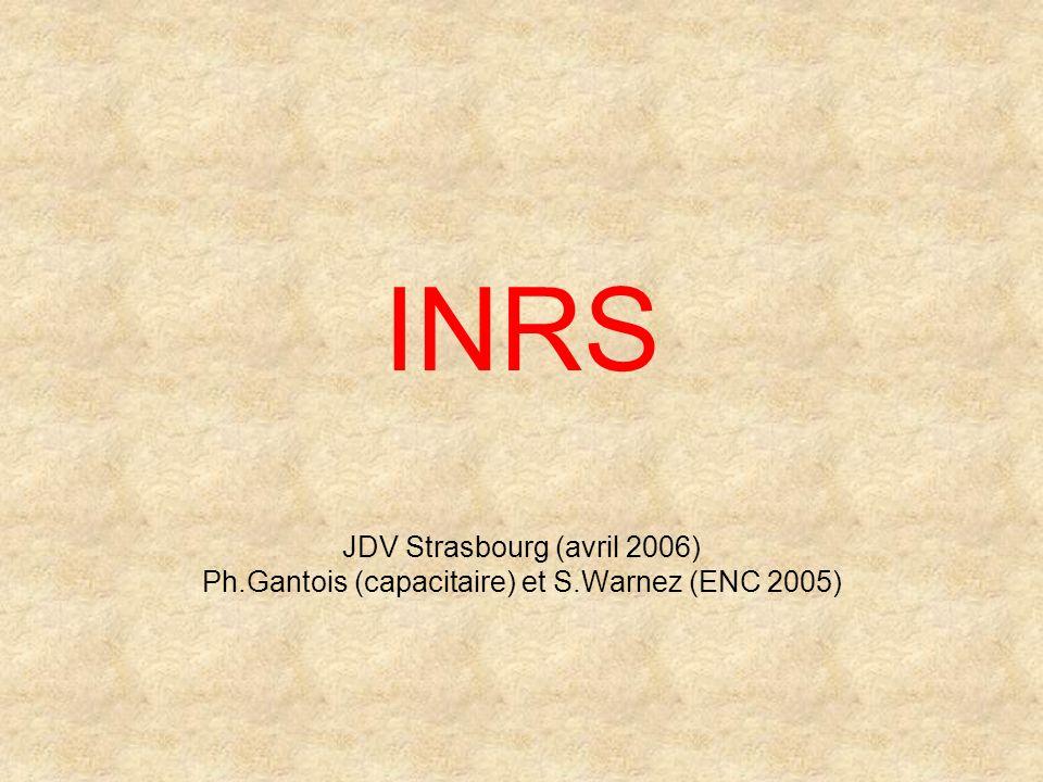 INRS JDV Strasbourg (avril 2006) Ph.Gantois (capacitaire) et S.Warnez (ENC 2005)