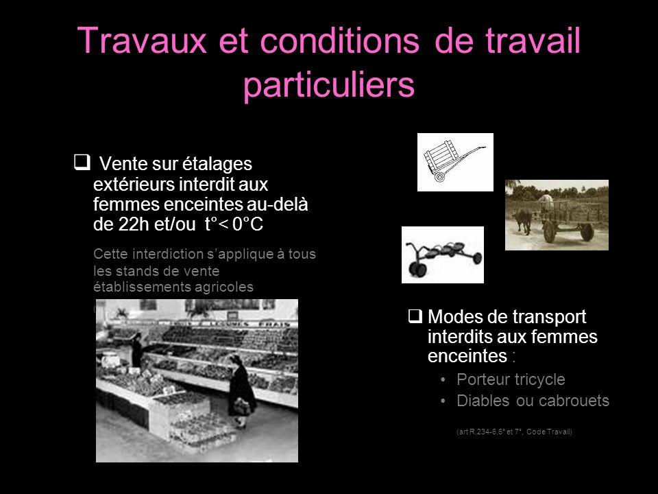 Travaux et conditions de travail particuliers Vente sur étalages extérieurs interdit aux femmes enceintes au-delà de 22h et/ou t°< 0°C Cette interdict