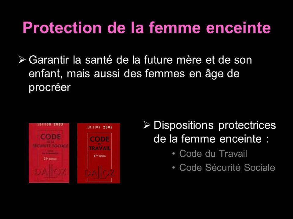 Protection de la femme enceinte Garantir la santé de la future mère et de son enfant, mais aussi des femmes en âge de procréer Dispositions protectrices de la femme enceinte : Code du Travail Code Sécurité Sociale