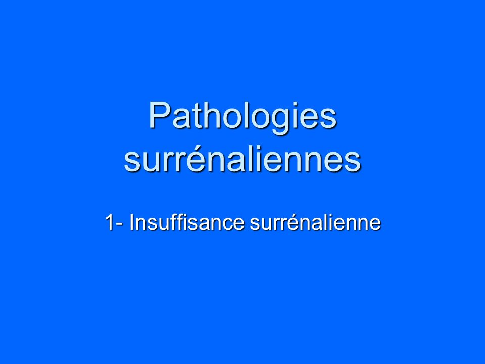 Pathologies surrénaliennes 1- Insuffisance surrénalienne