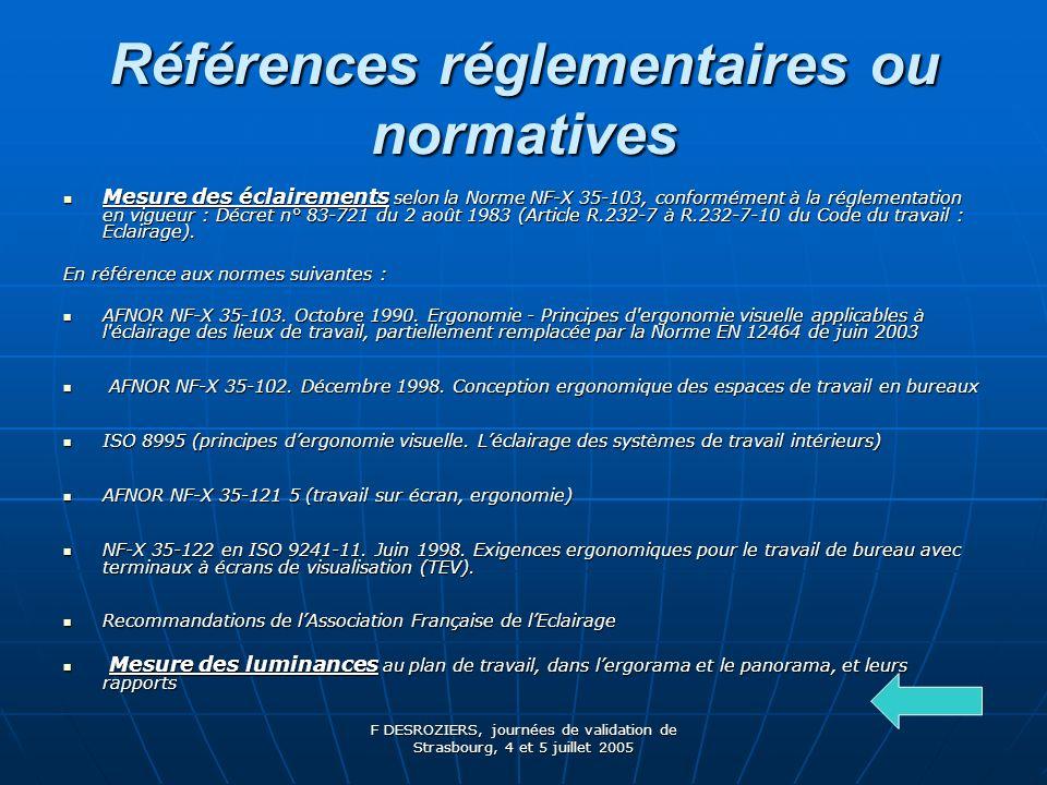 F DESROZIERS, journées de validation de Strasbourg, 4 et 5 juillet 2005 Références réglementaires ou normatives Mesure des éclairements selon la Norme NF-X 35-103, conformément à la réglementation en vigueur : Décret n° 83-721 du 2 août 1983 (Article R.232-7 à R.232-7-10 du Code du travail : Eclairage).