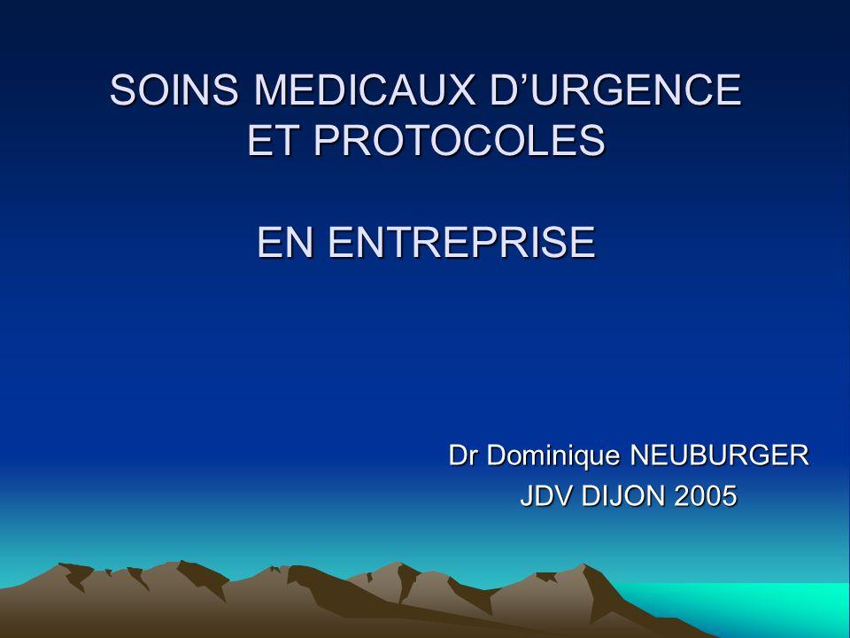 SOINS MEDICAUX DURGENCE ET PROTOCOLES EN ENTREPRISE Dr Dominique NEUBURGER JDV DIJON 2005