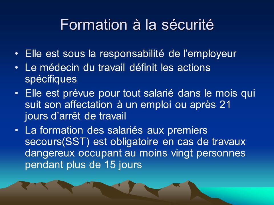 Formation à la sécurité Elle est sous la responsabilité de lemployeur Le médecin du travail définit les actions spécifiques Elle est prévue pour tout