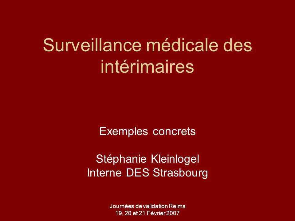 Journées de validation Reims 19, 20 et 21 Février 2007 Surveillance médicale des intérimaires Exemples concrets Stéphanie Kleinlogel Interne DES Strasbourg