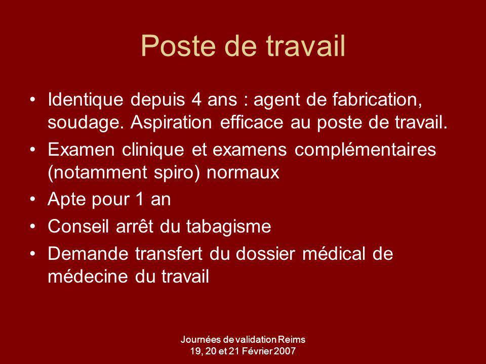 Journées de validation Reims 19, 20 et 21 Février 2007 Poste de travail Identique depuis 4 ans : agent de fabrication, soudage.
