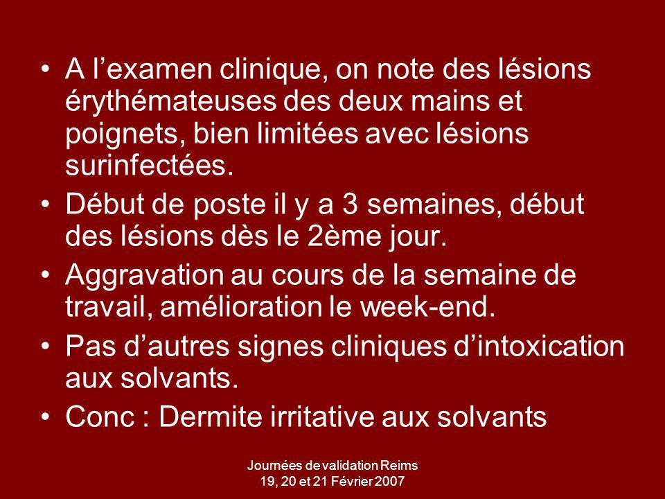 Journées de validation Reims 19, 20 et 21 Février 2007 A lexamen clinique, on note des lésions érythémateuses des deux mains et poignets, bien limitées avec lésions surinfectées.