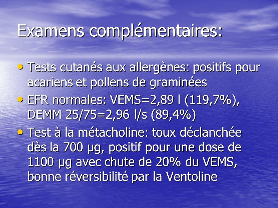 Examens complémentaires: Tests cutanés aux allergènes: positifs pour acariens et pollens de graminées Tests cutanés aux allergènes: positifs pour acariens et pollens de graminées EFR normales: VEMS=2,89 l (119,7%), DEMM 25/75=2,96 l/s (89,4%) EFR normales: VEMS=2,89 l (119,7%), DEMM 25/75=2,96 l/s (89,4%) Test à la métacholine: toux déclanchée dès la 700 μg, positif pour une dose de 1100 μg avec chute de 20% du VEMS, bonne réversibilité par la Ventoline Test à la métacholine: toux déclanchée dès la 700 μg, positif pour une dose de 1100 μg avec chute de 20% du VEMS, bonne réversibilité par la Ventoline