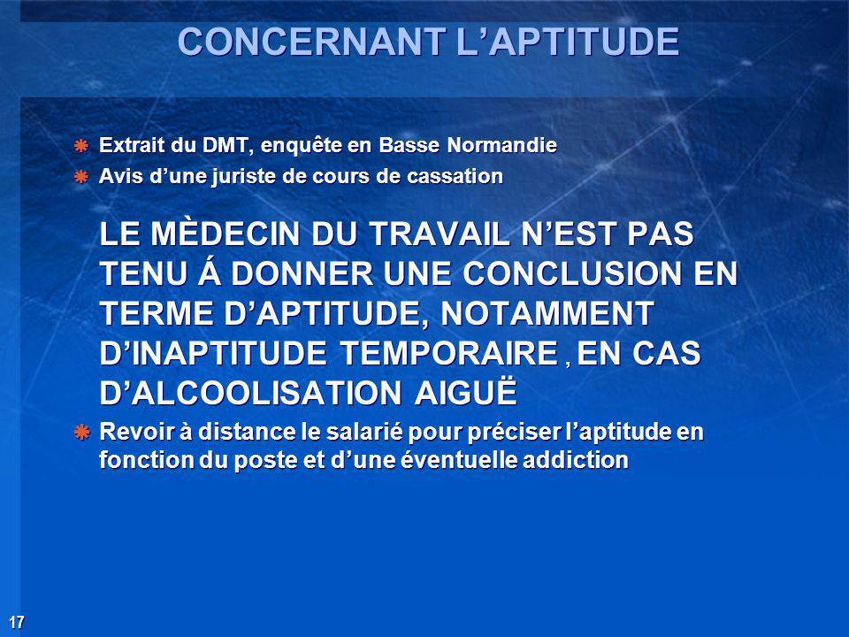 17 CONCERNANT LAPTITUDE Extrait du DMT, enquête en Basse Normandie Avis dune juriste de cours de cassation LE MÈDECIN DU TRAVAIL NEST PAS TENU Á DONNE