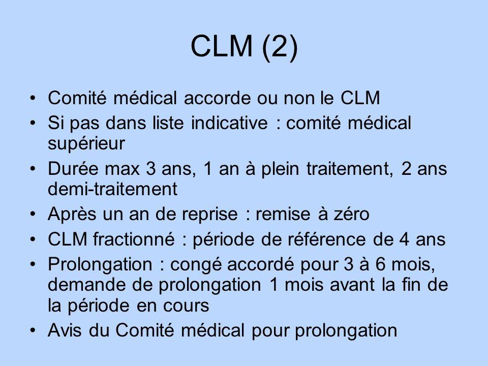 CLM (2) Comité médical accorde ou non le CLM Si pas dans liste indicative : comité médical supérieur Durée max 3 ans, 1 an à plein traitement, 2 ans d