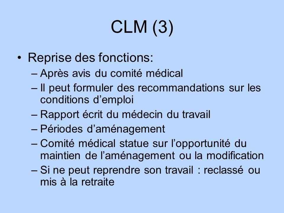 CLM (3) Reprise des fonctions: –Après avis du comité médical –Il peut formuler des recommandations sur les conditions demploi –Rapport écrit du médeci