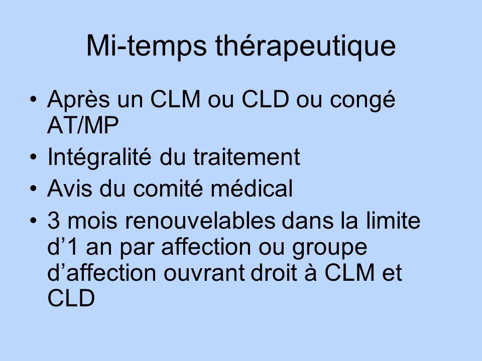 Mi-temps thérapeutique Après un CLM ou CLD ou congé AT/MP Intégralité du traitement Avis du comité médical 3 mois renouvelables dans la limite d1 an p
