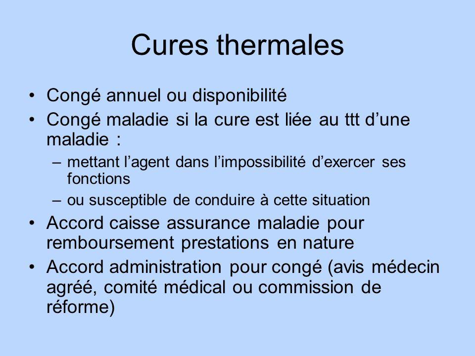 Cures thermales Congé annuel ou disponibilité Congé maladie si la cure est liée au ttt dune maladie : –mettant lagent dans limpossibilité dexercer ses