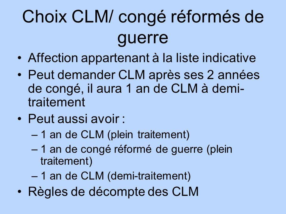 Choix CLM/ congé réformés de guerre Affection appartenant à la liste indicative Peut demander CLM après ses 2 années de congé, il aura 1 an de CLM à d