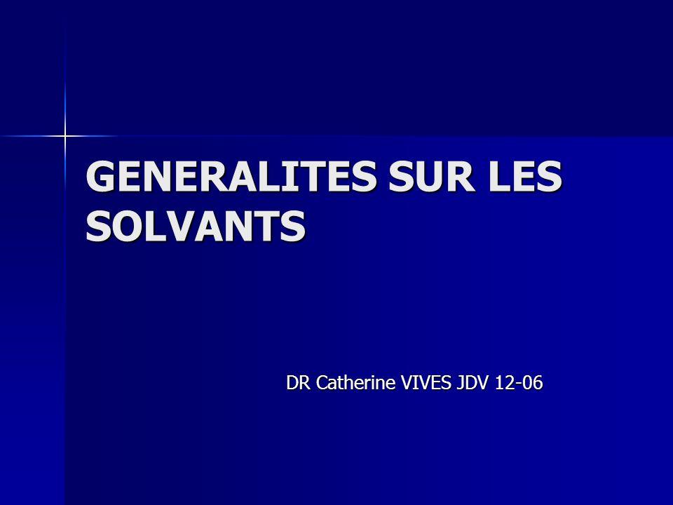 GENERALITES SUR LES SOLVANTS DR Catherine VIVES JDV 12-06